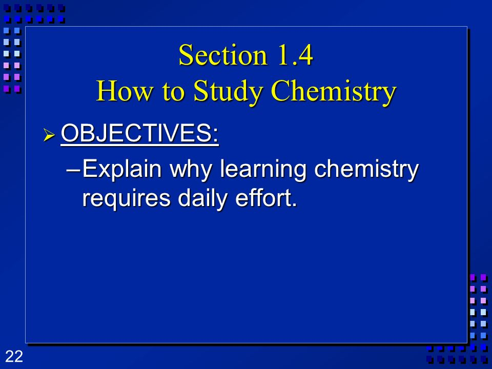 22 Section 1.4 How to Study Chemistry OBJECTIVES: OBJECTIVES: –Explain why learning chemistry requires daily effort.