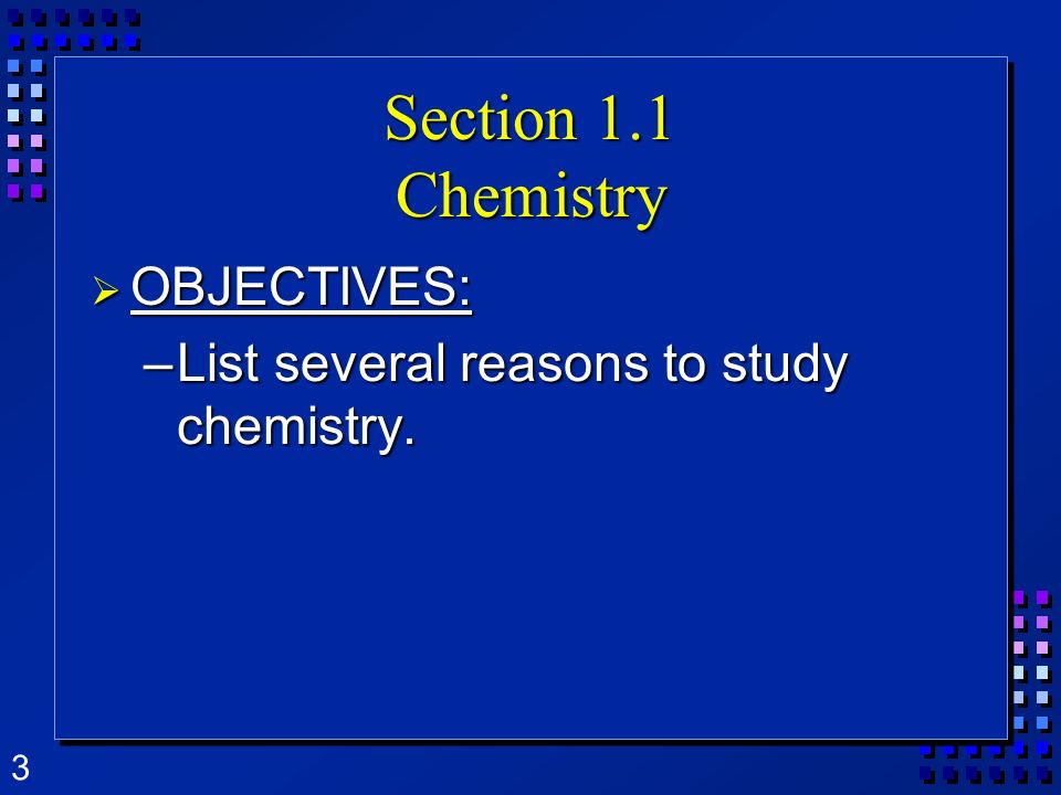 3 Section 1.1 Chemistry OBJECTIVES: OBJECTIVES: –List several reasons to study chemistry.