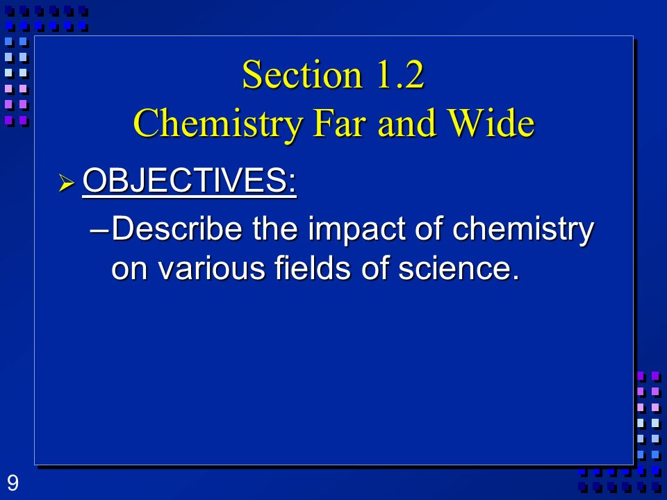 9 Section 1.2 Chemistry Far and Wide OBJECTIVES: OBJECTIVES: –Describe the impact of chemistry on various fields of science.