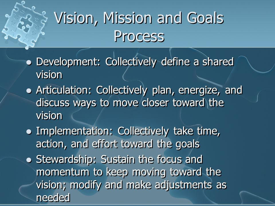 Vision, Mission and Goals Process Development: Collectively define a shared vision Articulation: Collectively plan, energize, and discuss ways to move