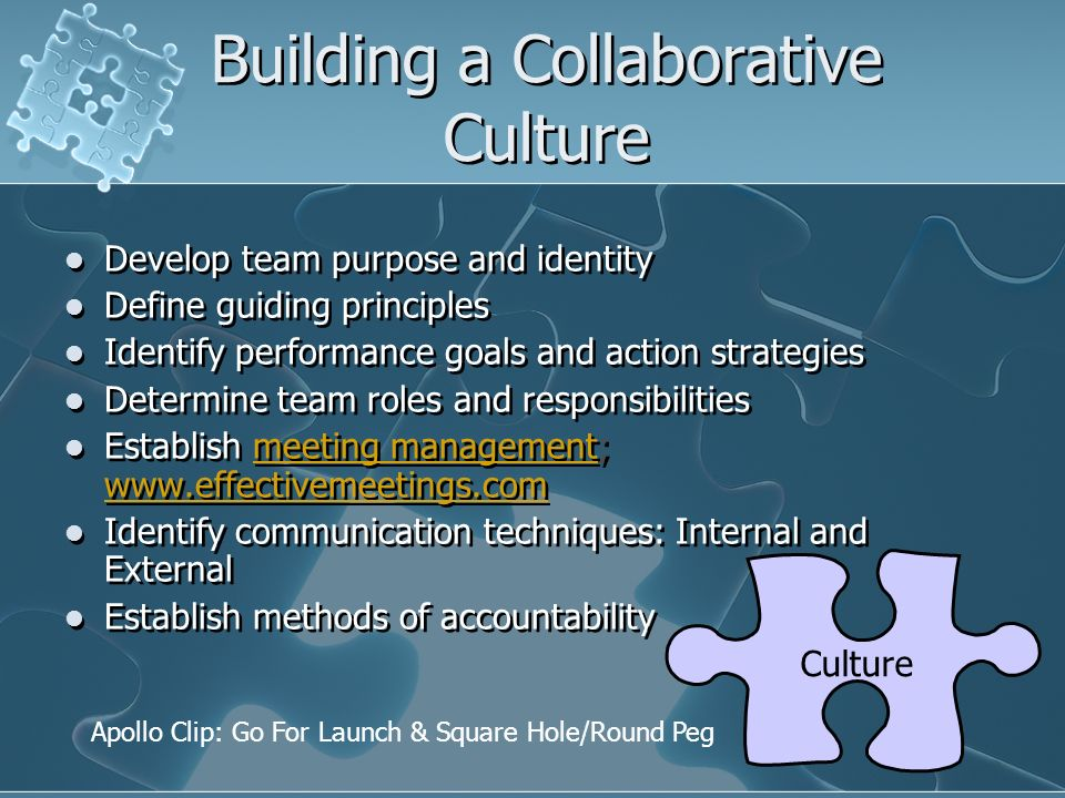 Building a Collaborative Culture Develop team purpose and identity Define guiding principles Identify performance goals and action strategies Determin