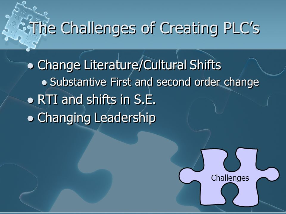 The Challenges of Creating PLCs Change Literature/Cultural Shifts Substantive First and second order change RTI and shifts in S.E. Changing Leadership