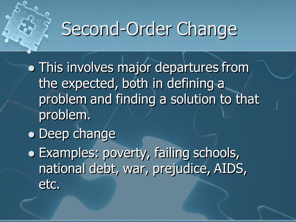 Second-Order Change This involves major departures from the expected, both in defining a problem and finding a solution to that problem. Deep change E