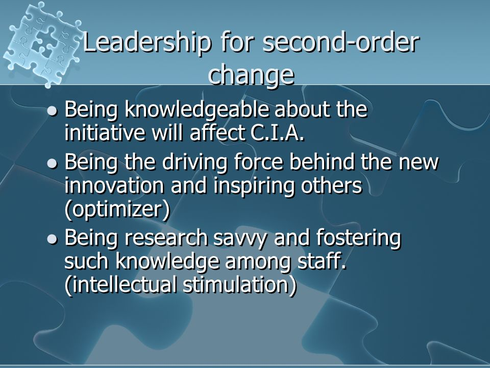 Leadership for second-order change Being knowledgeable about the initiative will affect C.I.A. Being the driving force behind the new innovation and i