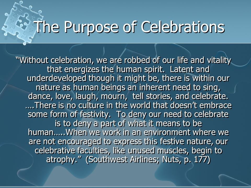 The Purpose of Celebrations Without celebration, we are robbed of our life and vitality that energizes the human spirit. Latent and underdeveloped tho