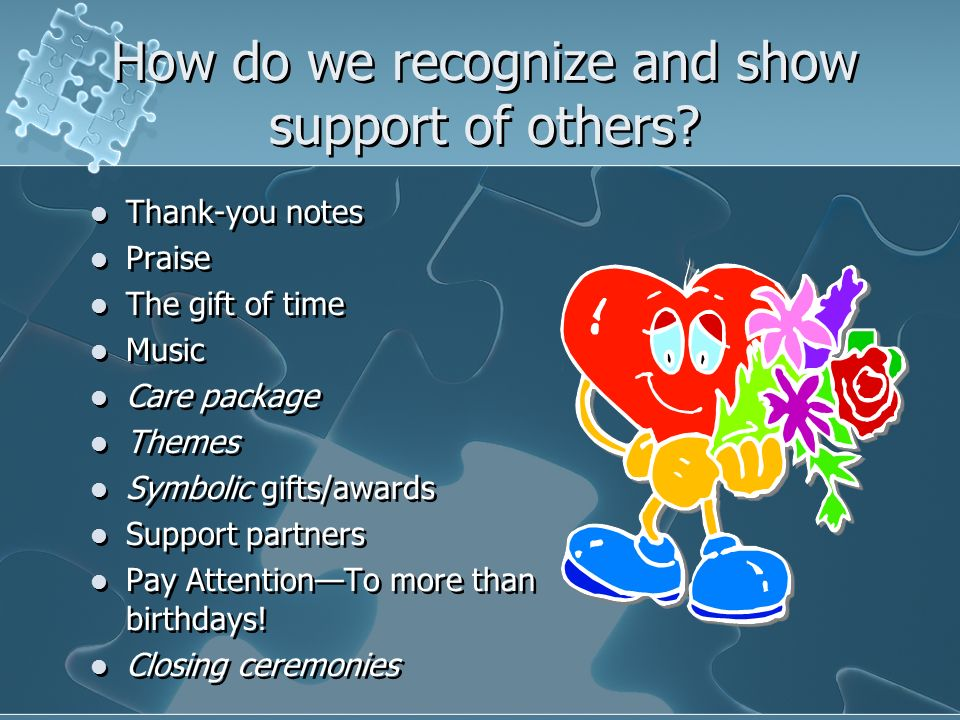 How do we recognize and show support of others? Thank-you notes Praise The gift of time Music Care package Themes Symbolic gifts/awards Support partne
