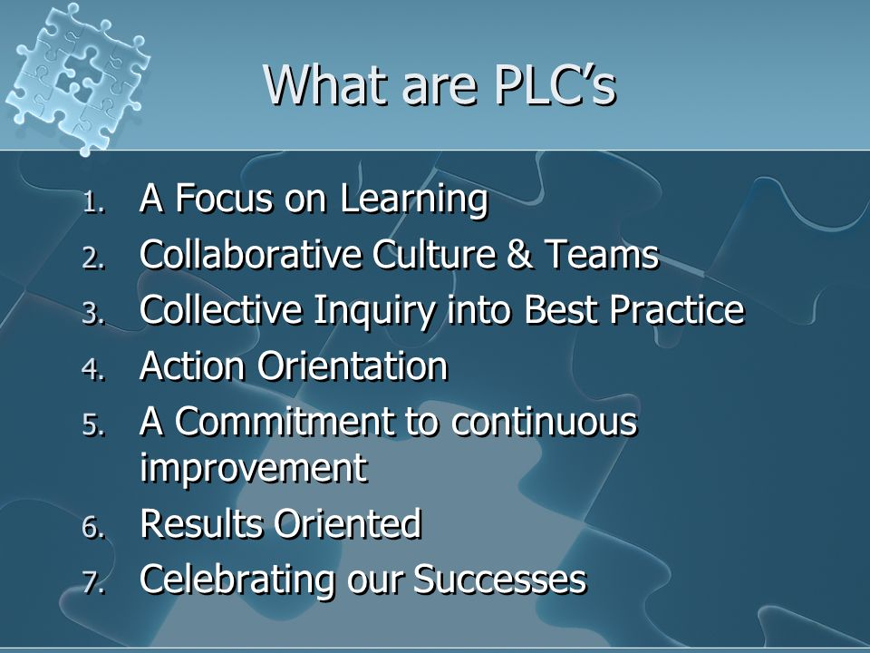 What are PLCs 1. A Focus on Learning 2. Collaborative Culture & Teams 3. Collective Inquiry into Best Practice 4. Action Orientation 5. A Commitment t