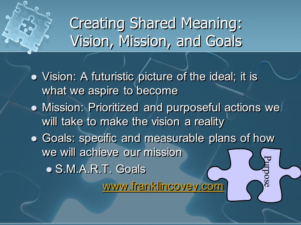 Creating Shared Meaning: Vision, Mission, and Goals Vision: A futuristic picture of the ideal; it is what we aspire to become Mission: Prioritized and