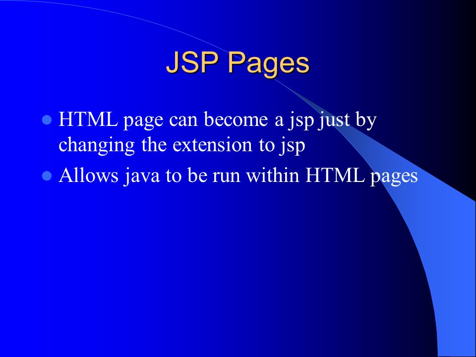 JSP Pages HTML page can become a jsp just by changing the extension to jsp Allows java to be run within HTML pages