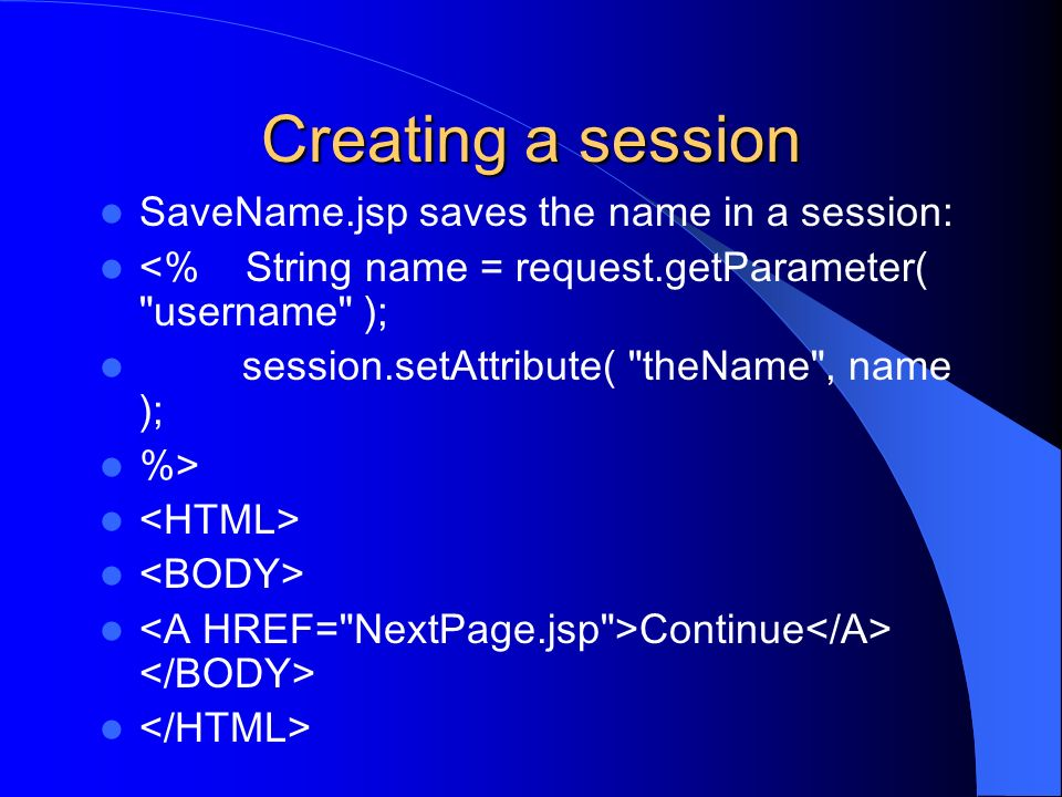 Creating a session SaveName.jsp saves the name in a session: <% String name = request.getParameter(