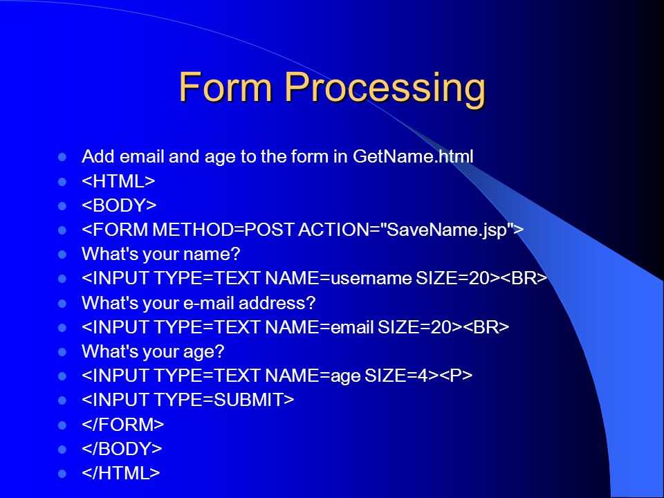 Form Processing Add email and age to the form in GetName.html What's your name? What's your e-mail address? What's your age?