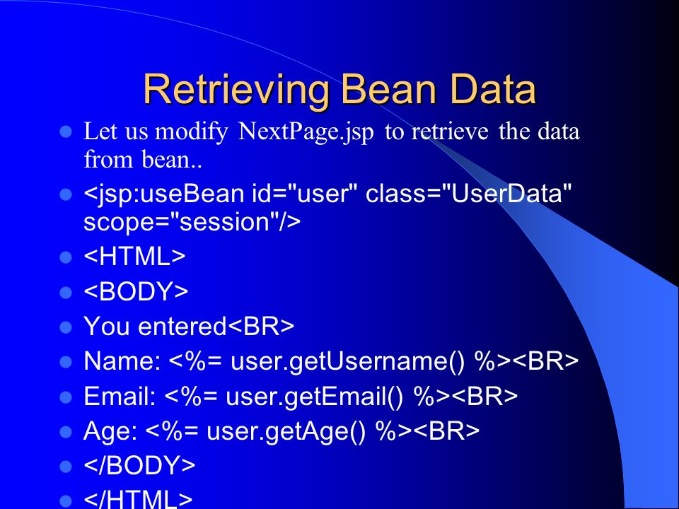Retrieving Bean Data Let us modify NextPage.jsp to retrieve the data from bean.. You entered Name: Email: Age: