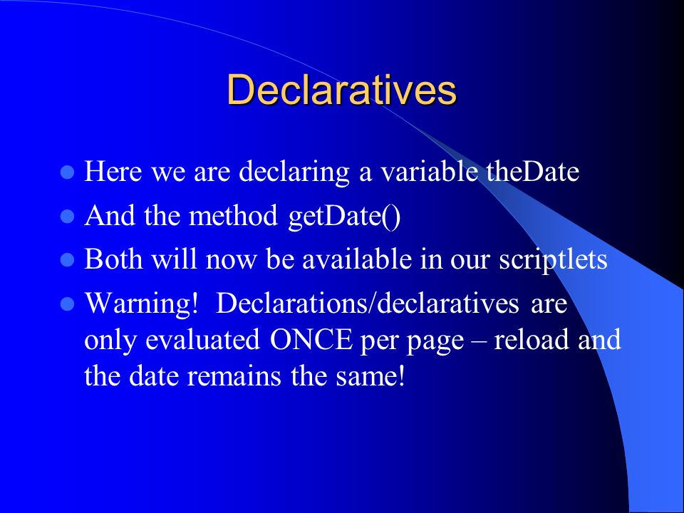 Declaratives Here we are declaring a variable theDate And the method getDate() Both will now be available in our scriptlets Warning! Declarations/decl