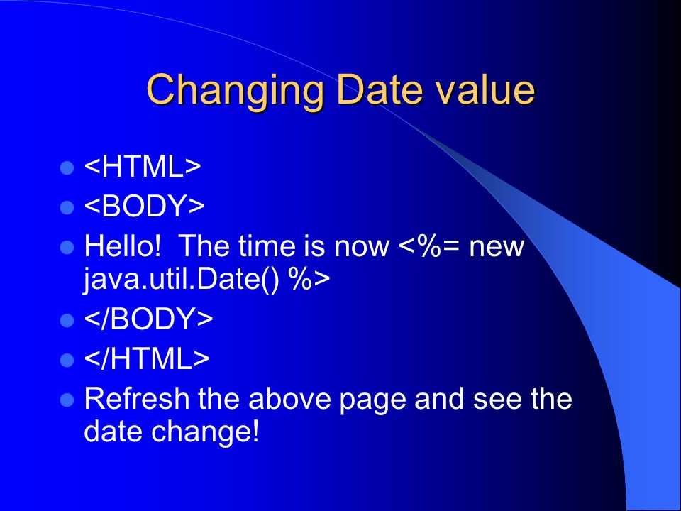Changing Date value Hello! The time is now Refresh the above page and see the date change!