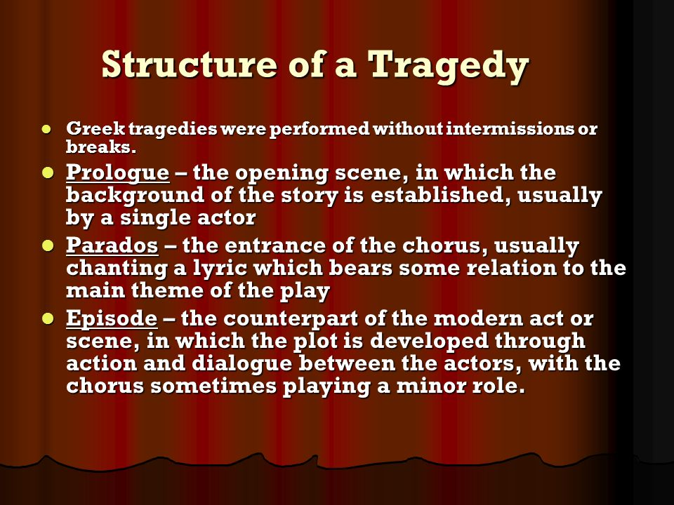 Structure of a Tragedy Greek tragedies were performed without intermissions or breaks. Greek tragedies were performed without intermissions or breaks.