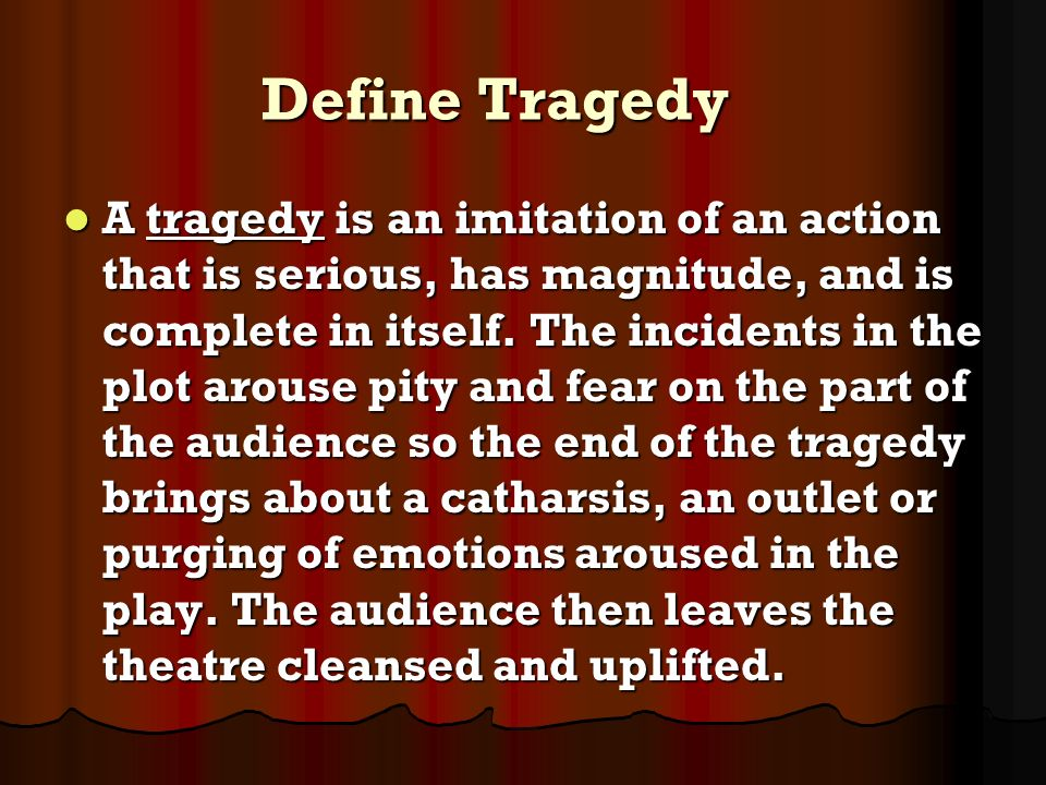 Define Tragedy A tragedy is an imitation of an action that is serious, has magnitude, and is complete in itself. The incidents in the plot arouse pity