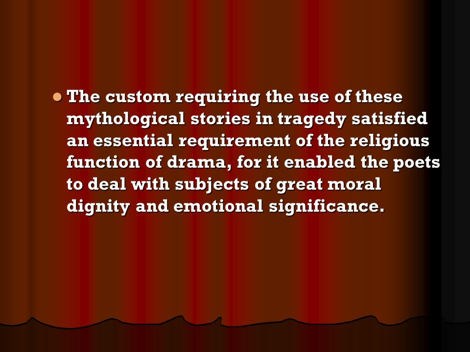 The custom requiring the use of these mythological stories in tragedy satisfied an essential requirement of the religious function of drama, for it en