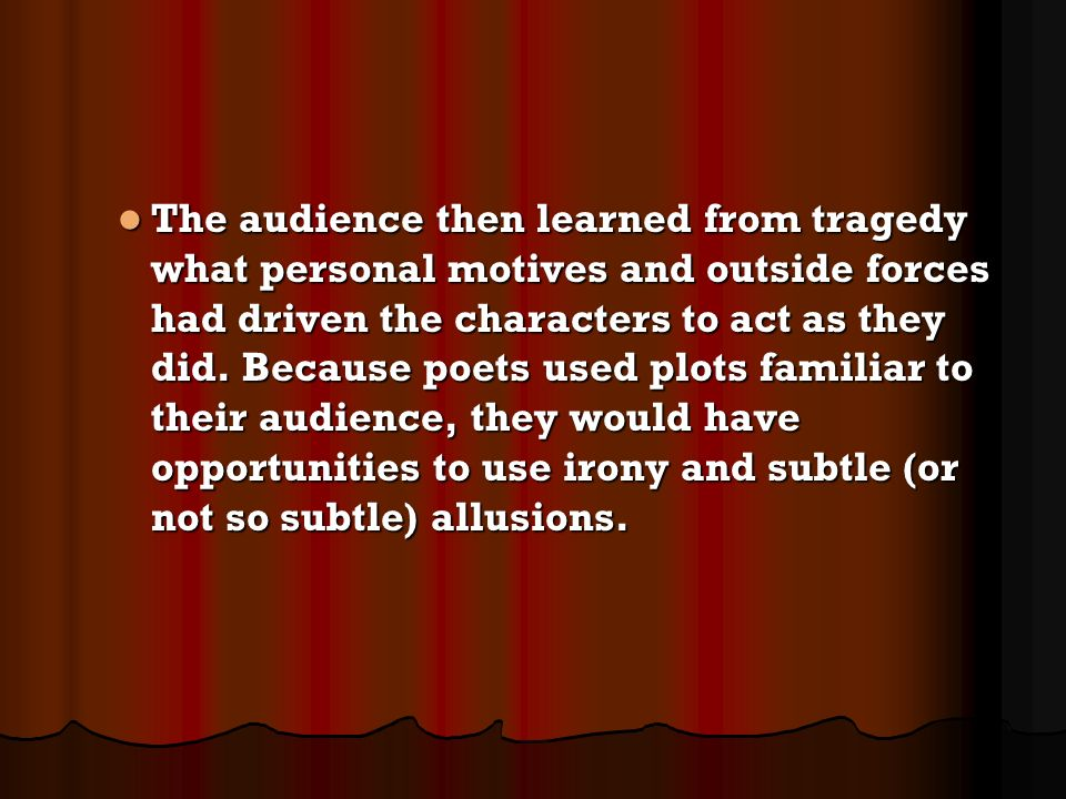The audience then learned from tragedy what personal motives and outside forces had driven the characters to act as they did. Because poets used plots