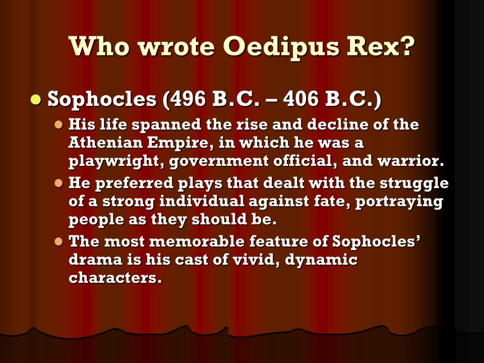 Who wrote Oedipus Rex? Sophocles (496 B.C. – 406 B.C.) Sophocles (496 B.C. – 406 B.C.) His life spanned the rise and decline of the Athenian Empire, i