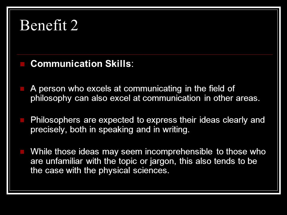 Benefit 2 Communication Skills: A person who excels at communicating in the field of philosophy can also excel at communication in other areas. Philos