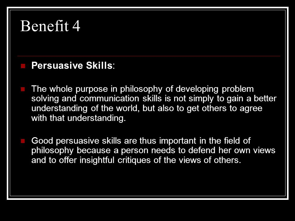 Benefit 4 Persuasive Skills: The whole purpose in philosophy of developing problem solving and communication skills is not simply to gain a better und