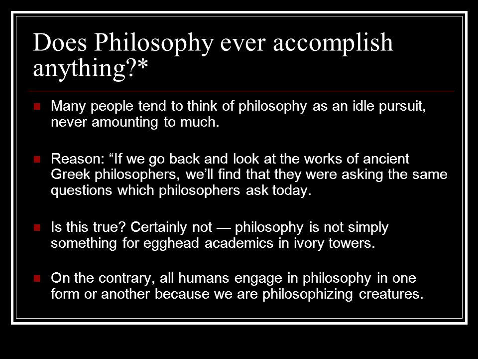 Does Philosophy ever accomplish anything?* Many people tend to think of philosophy as an idle pursuit, never amounting to much. Reason: If we go back