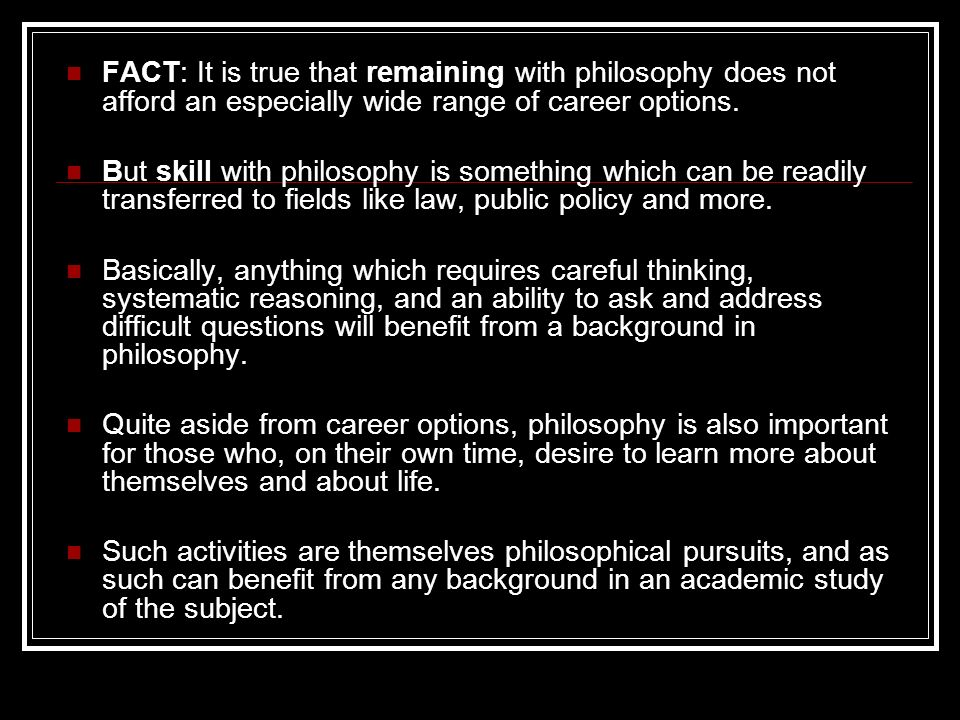 FACT: It is true that remaining with philosophy does not afford an especially wide range of career options. But skill with philosophy is something whi