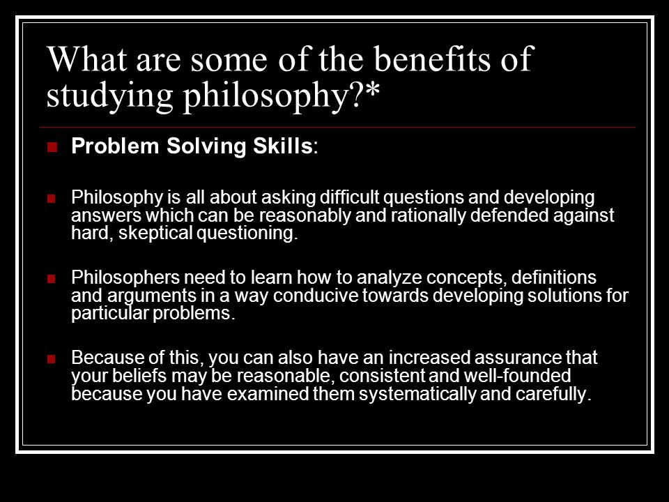 What are some of the benefits of studying philosophy?* Problem Solving Skills: Philosophy is all about asking difficult questions and developing answe