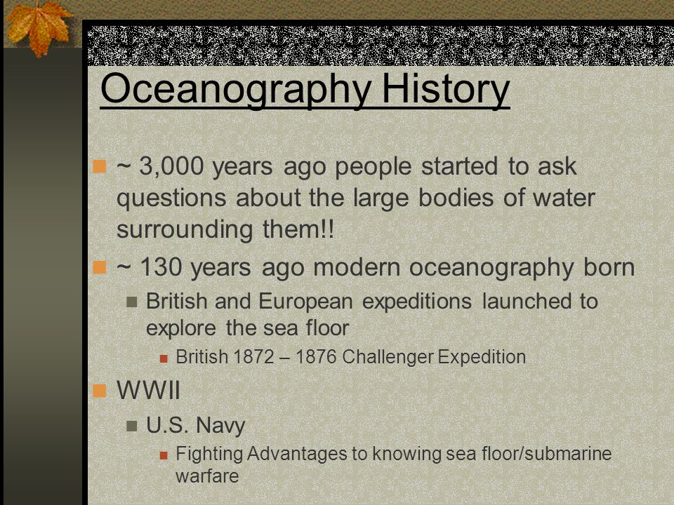 Oceanography History ~ 3,000 years ago people started to ask questions about the large bodies of water surrounding them!! ~ 130 years ago modern ocean