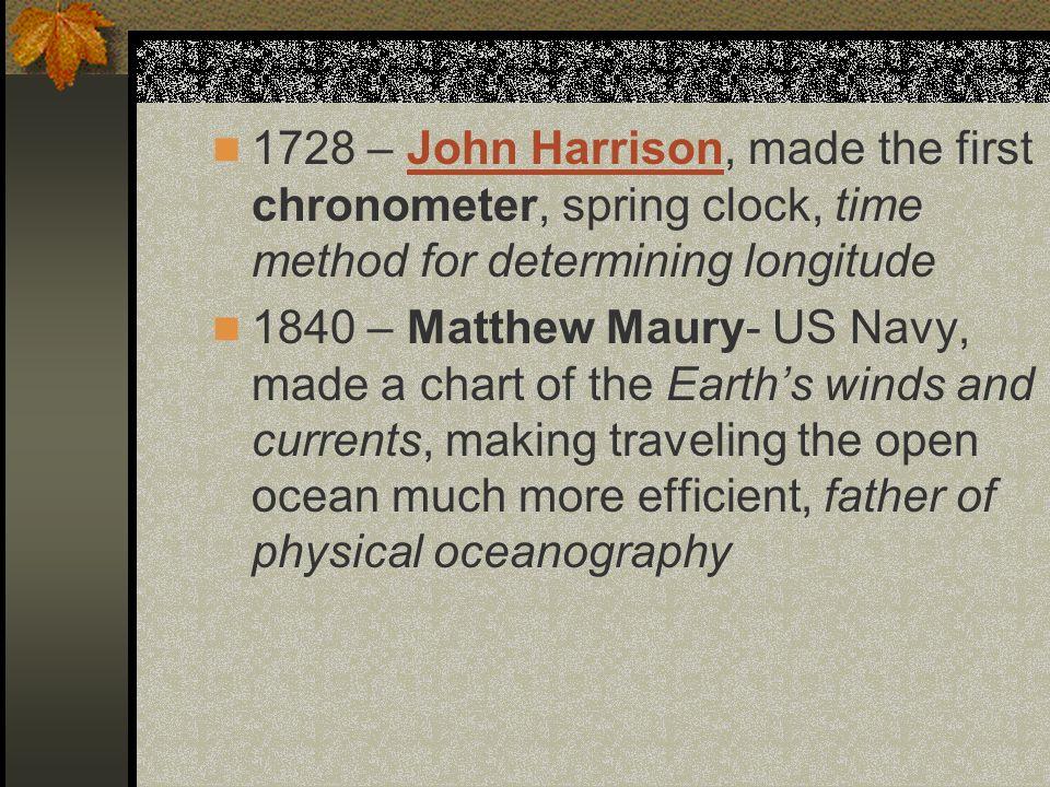 1728 – John Harrison, made the first chronometer, spring clock, time method for determining longitudeJohn Harrison 1840 – Matthew Maury- US Navy, made