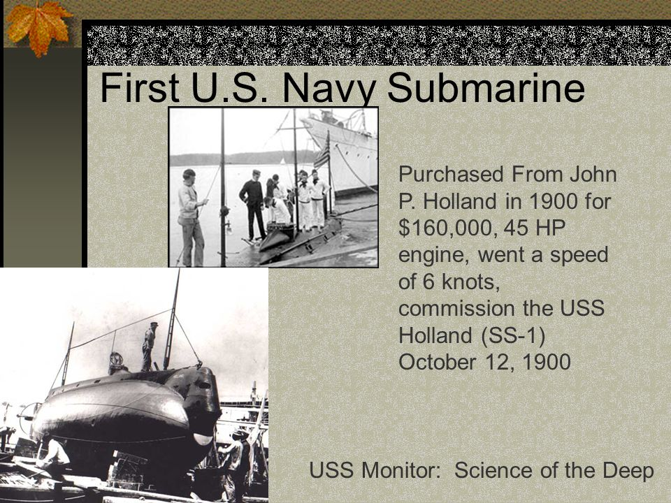 First U.S. Navy Submarine Purchased From John P. Holland in 1900 for $160,000, 45 HP engine, went a speed of 6 knots, commission the USS Holland (SS-1