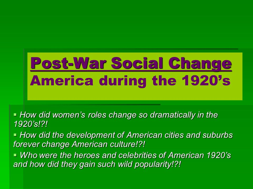 Post-War Social Change Post-War Social Change America during the 1920s How did womens roles change so dramatically in the 1920s!?.