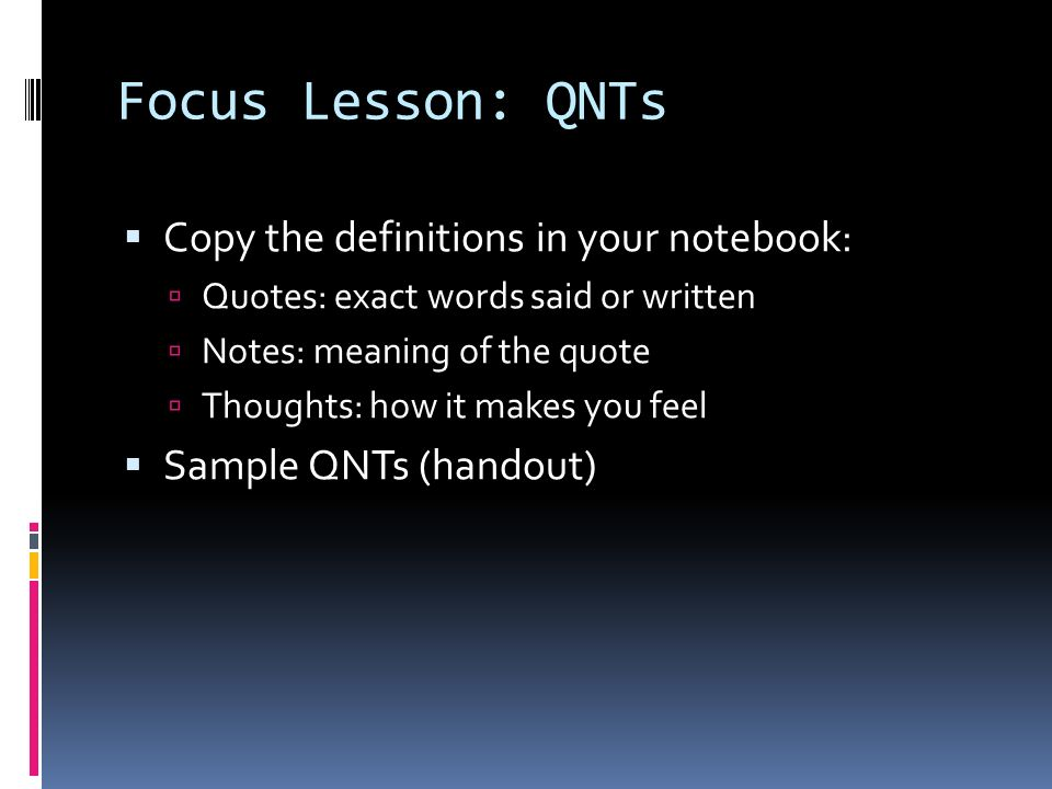 Focus Lesson: QNTs Copy the definitions in your notebook: Quotes: exact words said or written Notes: meaning of the quote Thoughts: how it makes you feel Sample QNTs (handout)
