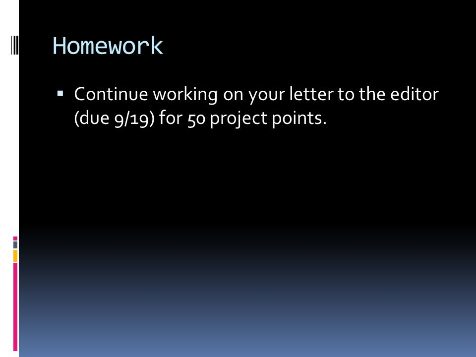 Homework Continue working on your letter to the editor (due 9/19) for 50 project points.