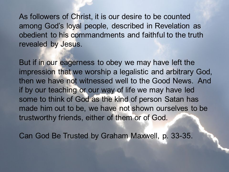 As followers of Christ, it is our desire to be counted among Gods loyal people, described in Revelation as obedient to his commandments and faithful t