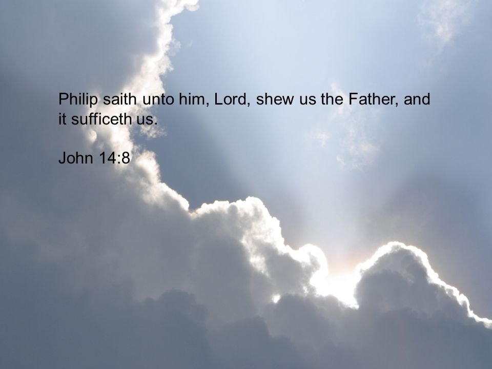 Philip saith unto him, Lord, shew us the Father, and it sufficeth us. John 14:8