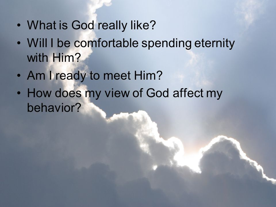 What is God really like? Will I be comfortable spending eternity with Him? Am I ready to meet Him? How does my view of God affect my behavior?