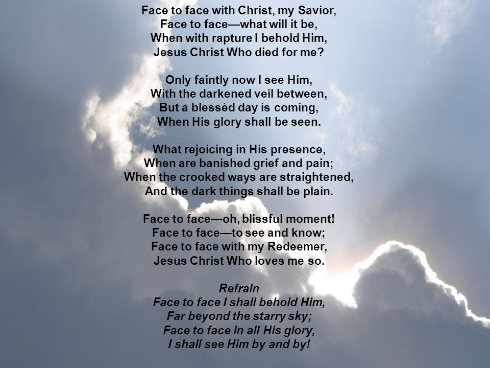 Face to face with Christ, my Savior, Face to facewhat will it be, When with rapture I behold Him, Jesus Christ Who died for me? Only faintly now I see