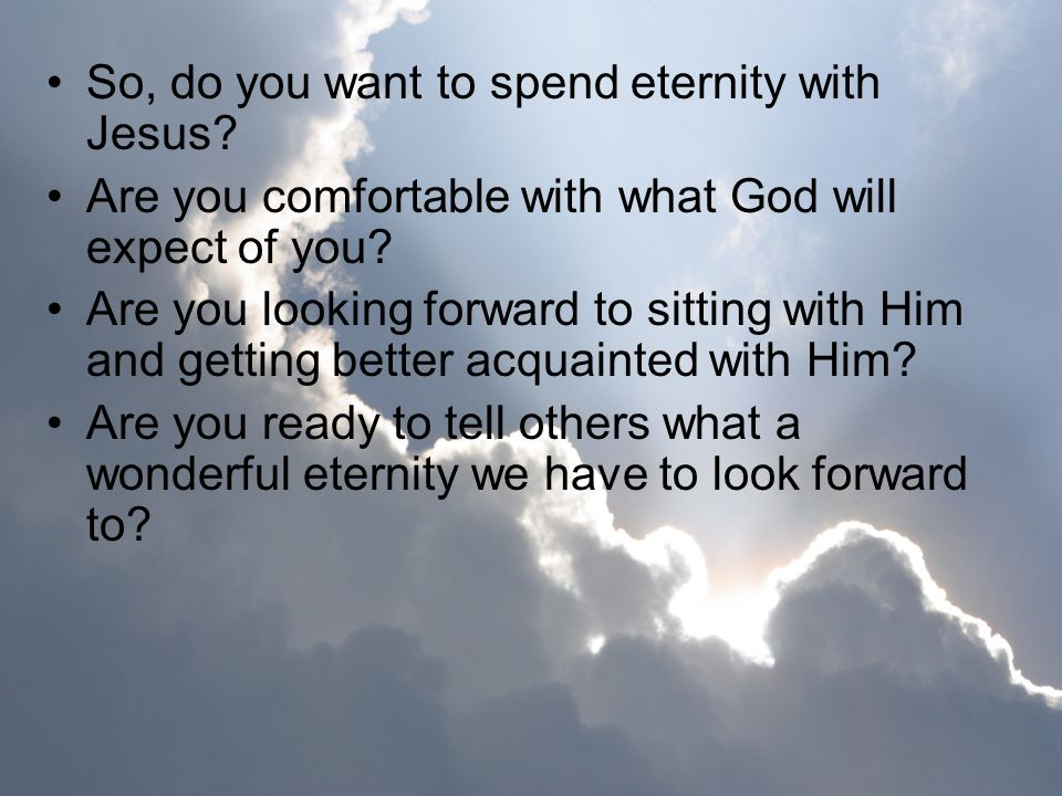 So, do you want to spend eternity with Jesus? Are you comfortable with what God will expect of you? Are you looking forward to sitting with Him and ge