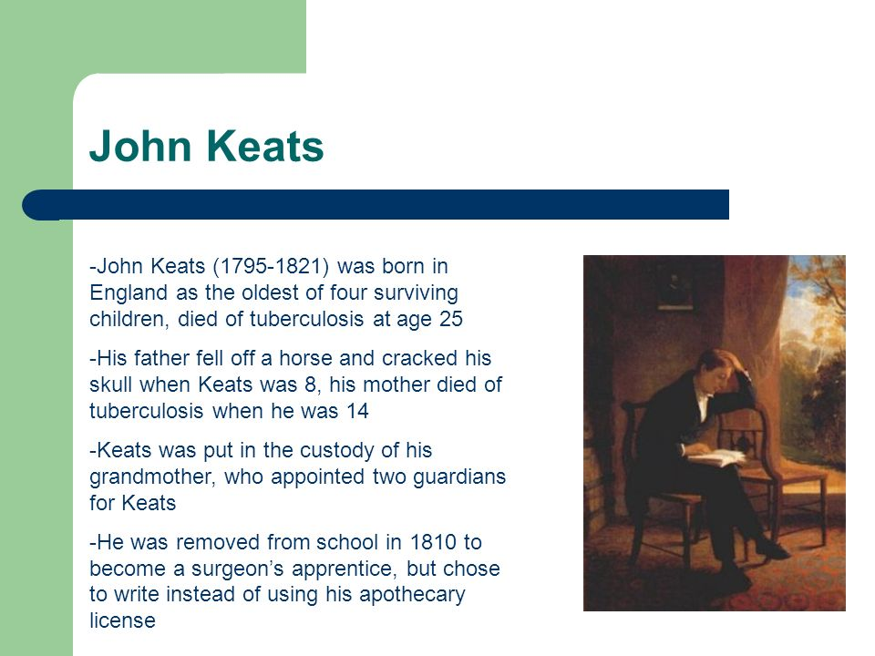John Keats -John Keats (1795-1821) was born in England as the oldest of four surviving children, died of tuberculosis at age 25 -His father fell off a