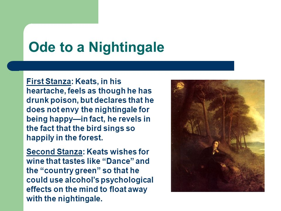Ode to a Nightingale First Stanza: Keats, in his heartache, feels as though he has drunk poison, but declares that he does not envy the nightingale fo
