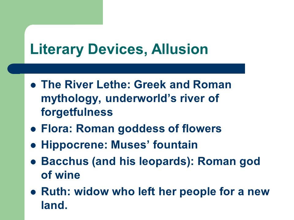 Literary Devices, Allusion The River Lethe: Greek and Roman mythology, underworlds river of forgetfulness Flora: Roman goddess of flowers Hippocrene: