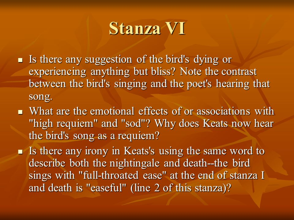 Stanza VI Is there any suggestion of the bird's dying or experiencing anything but bliss? Note the contrast between the bird's singing and the poet's