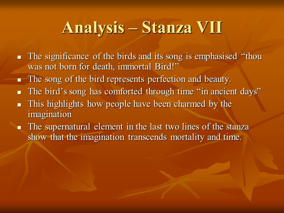 Analysis – Stanza VII The significance of the birds and its song is emphasised thou was not born for death, immortal Bird! The significance of the bir