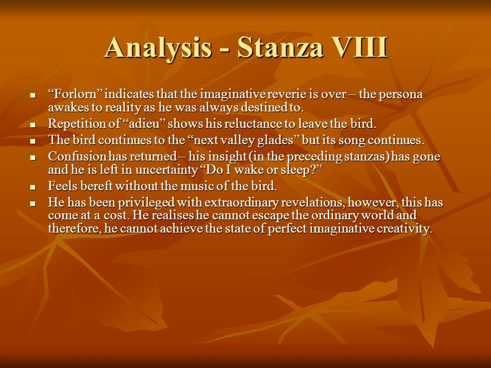 Analysis - Stanza VIII Forlorn indicates that the imaginative reverie is over – the persona awakes to reality as he was always destined to. Forlorn in