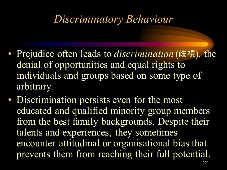 12 Discriminatory Behaviour Prejudice often leads to discrimination ( ), the denial of opportunities and equal rights to individuals and groups based