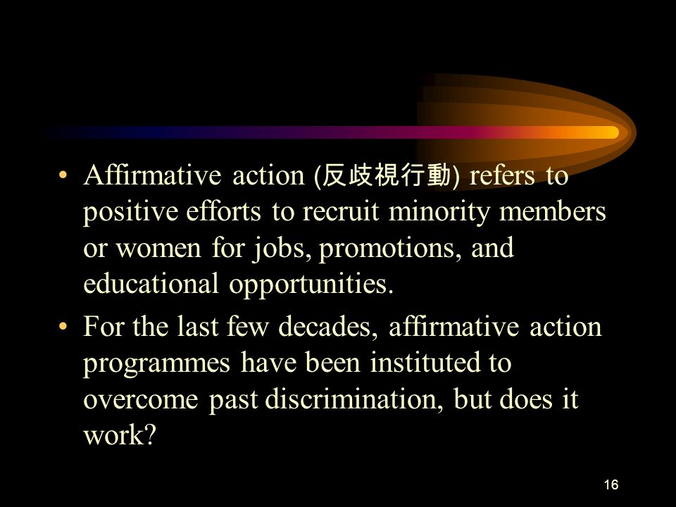 16 Affirmative action ( ) refers to positive efforts to recruit minority members or women for jobs, promotions, and educational opportunities. For the