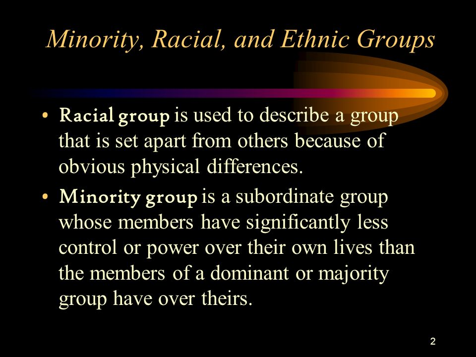 2 Minority, Racial, and Ethnic Groups Racial group is used to describe a group that is set apart from others because of obvious physical differences.