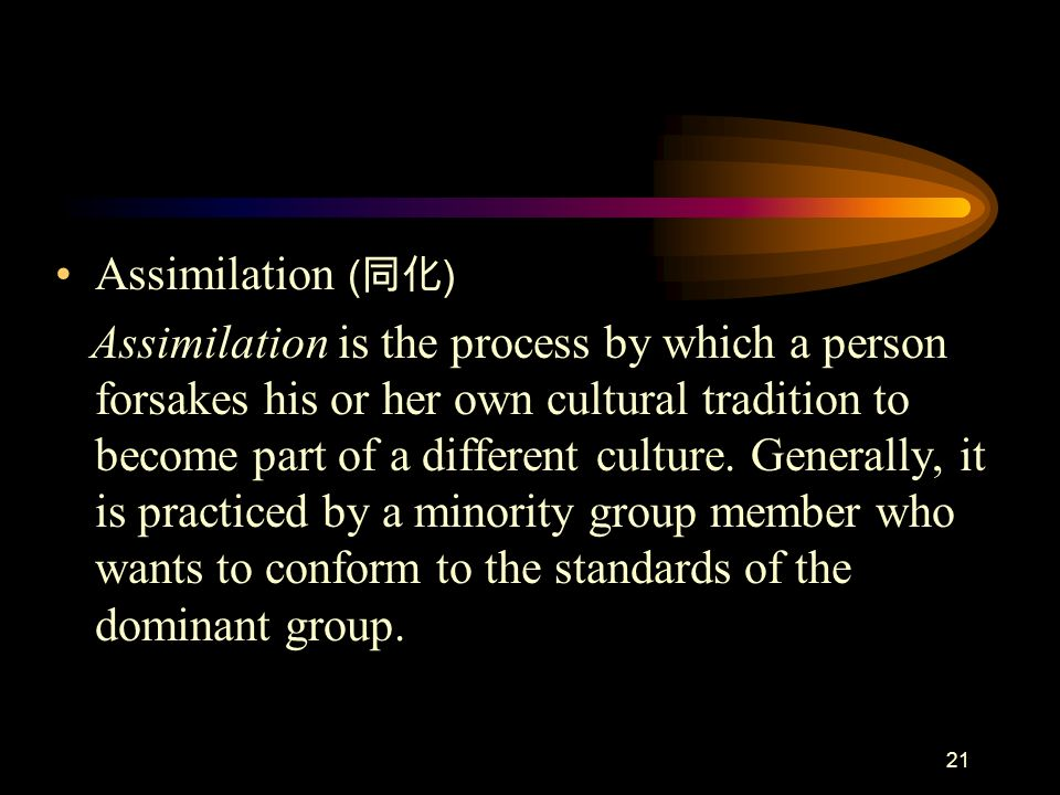 21 Assimilation ( ) Assimilation is the process by which a person forsakes his or her own cultural tradition to become part of a different culture. Ge