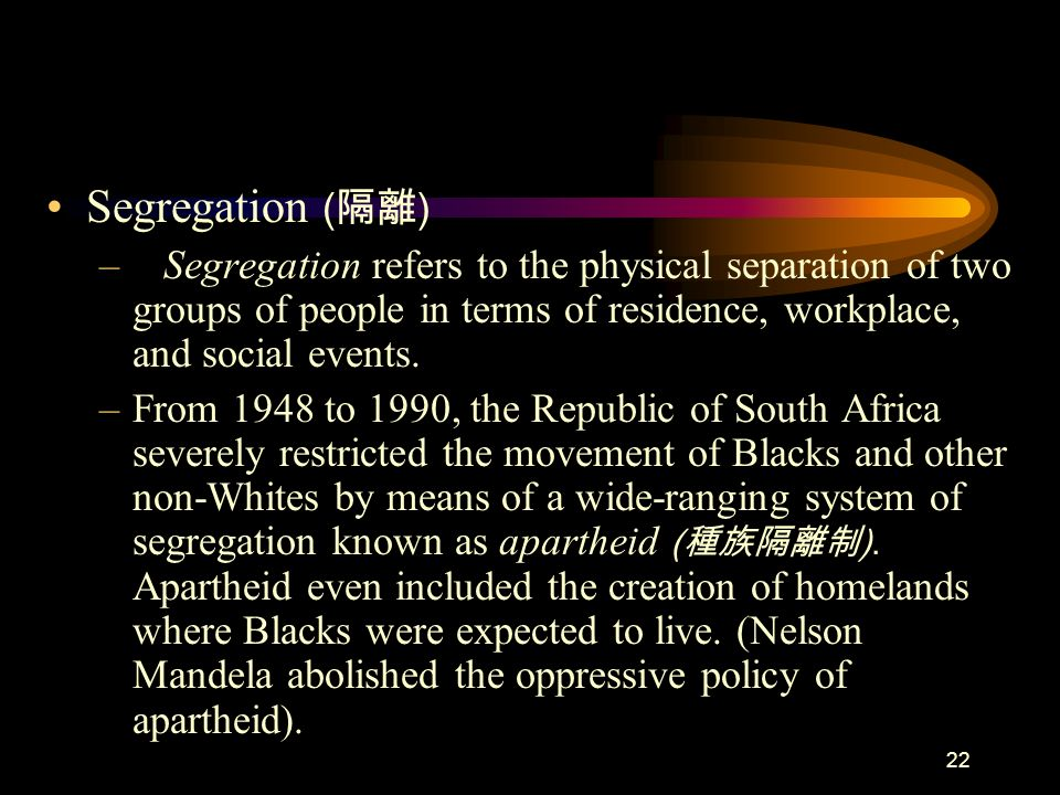 22 Segregation ( ) – Segregation refers to the physical separation of two groups of people in terms of residence, workplace, and social events. –From